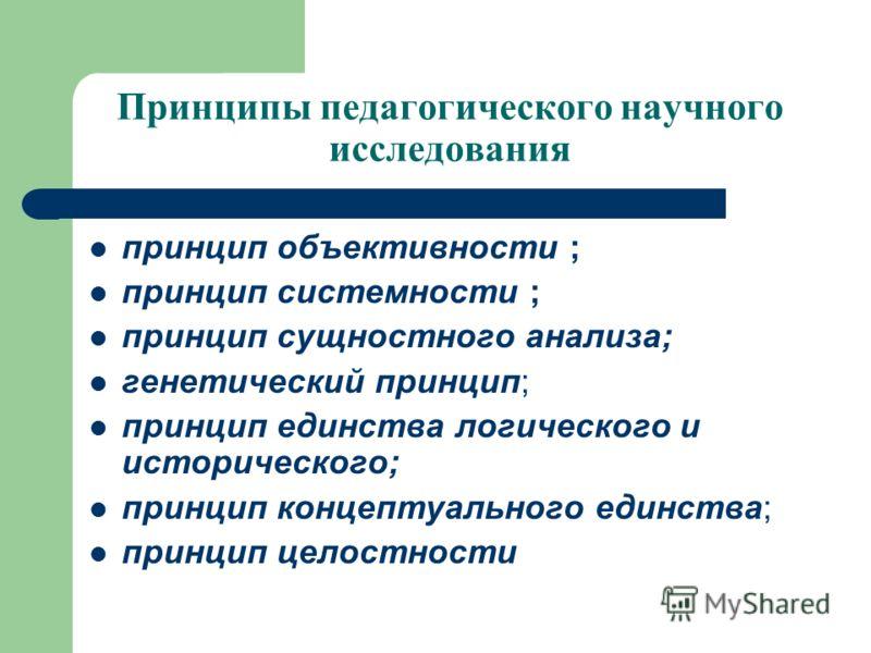 Принципы педагогического научного исследования принцип объективности ; принцип системности ; принцип сущностного анализа; генетический принцип; принцип единства логического и исторического; принцип концептуального единства; принцип целостности