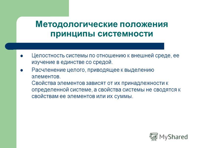 Методологические положения принципы системности Целостность системы по отношению к внешней среде, ее изучение в единстве со средой. Расчленение целого, приводящее к выделению элементов. Свойства элементов зависят от их принадлежности к определенной с