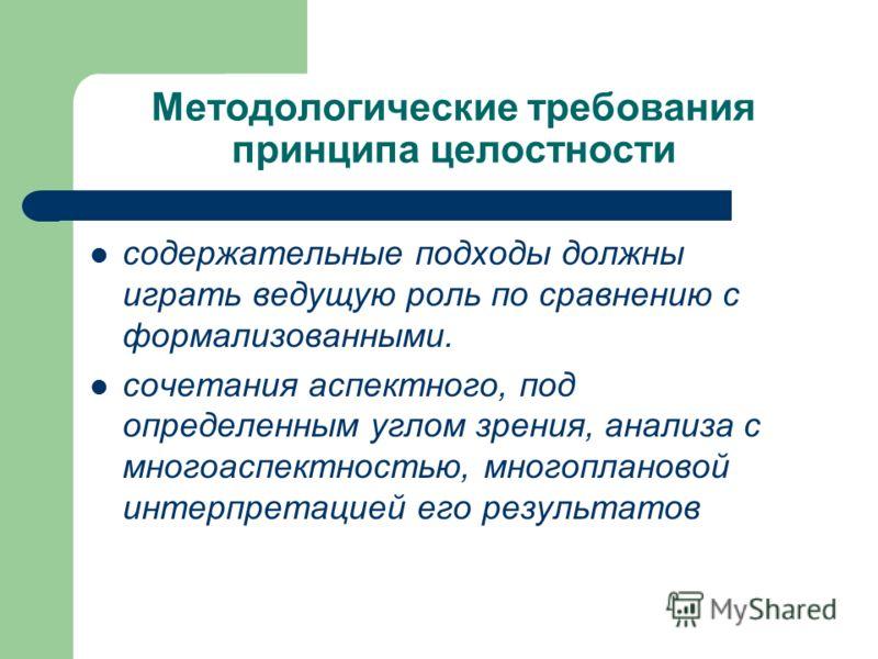 Методологические требования принципа целостности содержательные подходы должны играть ведущую роль по сравнению с формализованными. сочетания аспектного, под определенным углом зрения, анализа с многоаспектностью, многоплановой интерпретацией его ре
