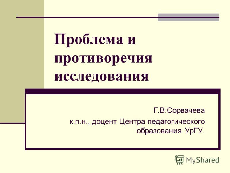 Проблема и противоречия исследования Г.В.Сорвачева к.п.н., доцент Центра педагогического образования УрГУ.