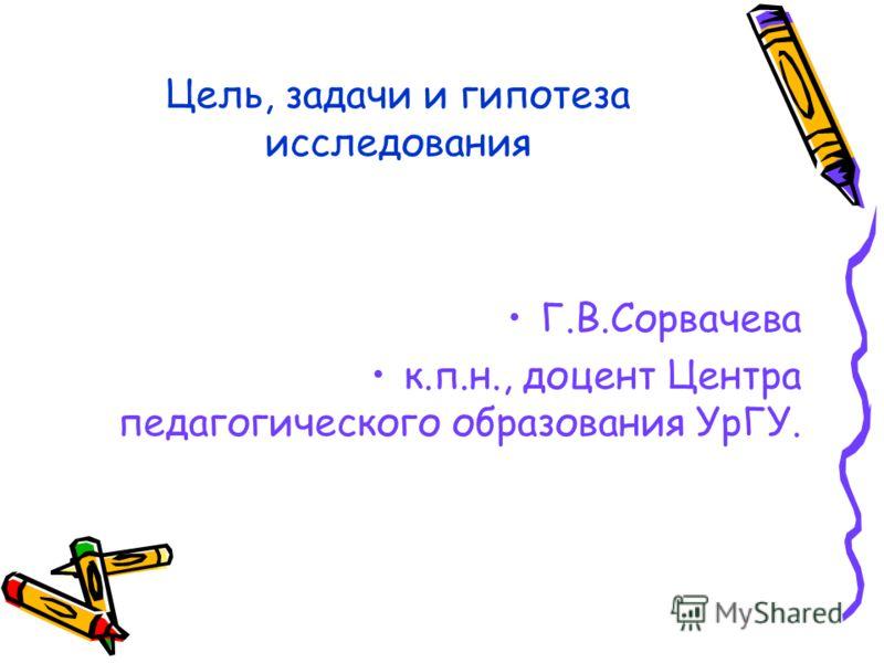 Цель, задачи и гипотеза исследования Г.В.Сорвачева к.п.н., доцент Центра педагогического образования УрГУ.