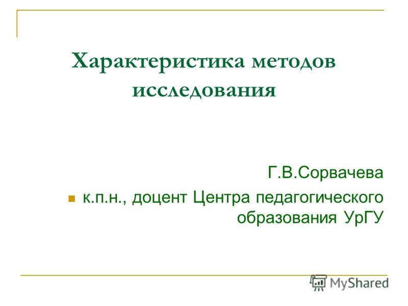 Характеристика методов исследования Г.В.Сорвачева к.п.н., доцент Центра педагогического образования УрГУ