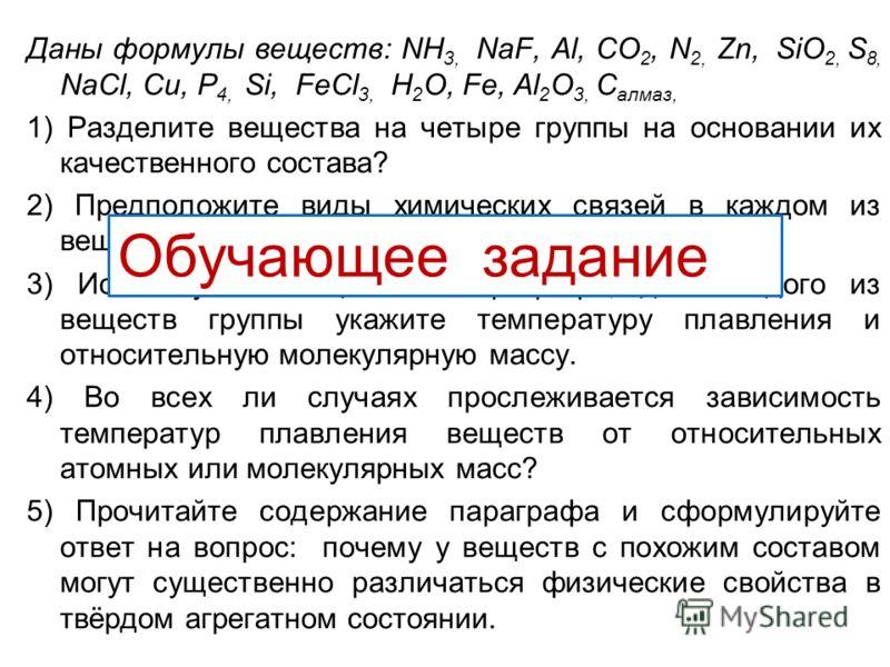 Даны формулы веществ: NH 3, NaF, Al, СO 2, N 2, Zn, SiO 2, S 8, NaCl, Cu, P 4, Si, FeCl 3, H 2 O, Fe, Al 2 O 3, C алмаз, 1) Разделите вещества на четыре группы на основании их качественного состава? 2) Предположите виды химических связей в каждом из
