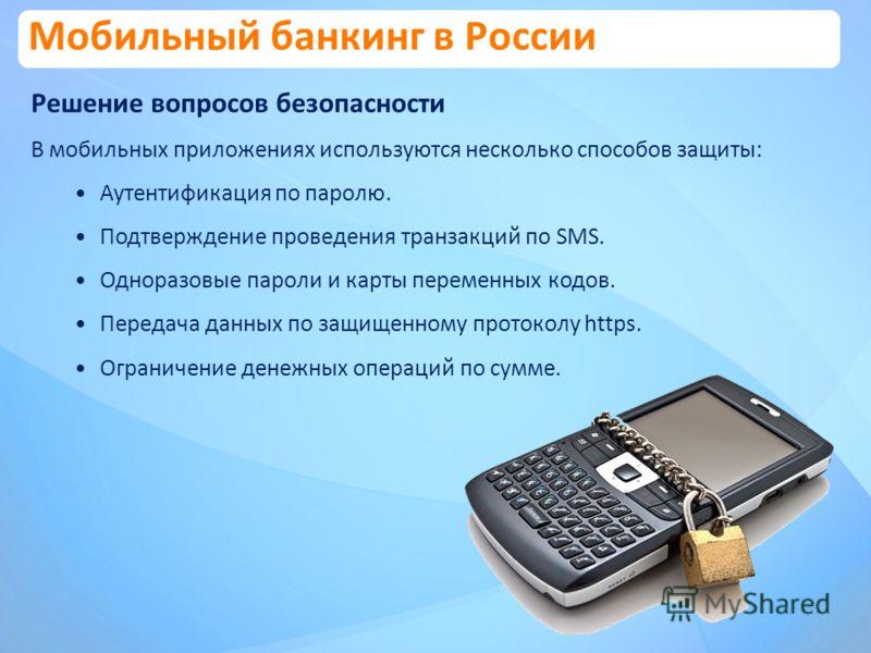 Решение вопросов безопасности В мобильных приложениях используются несколько способов защиты: Аутентификация по паролю. Подтверждение проведения транзакций по SMS. Одноразовые пароли и карты переменных кодов. Передача данных по защищенному протоколу