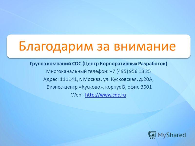 Благодарим за внимание Группа компаний CDC (Центр Корпоративных Разработок) Многоканальный телефон: +7 (495) 956 13 25 Адрес: 111141, г. Москва, ул. Кусковская, д.20А, Бизнес-центр «Кусково», корпус В, офис В601 Web: http://www.cdc.ruhttp://www.cdc.r