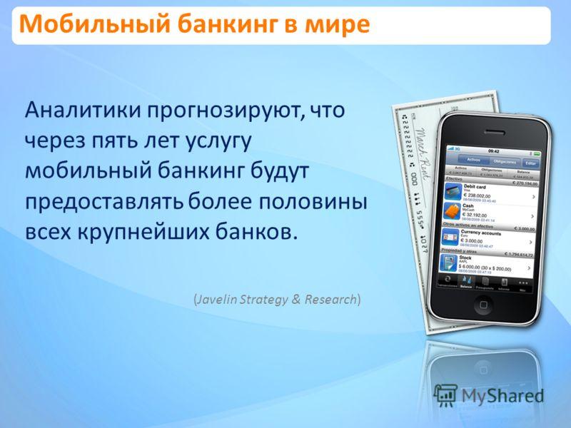 Мобильный банкинг в мире Аналитики прогнозируют, что через пять лет услугу мобильный банкинг будут предоставлять более половины всех крупнейших банков. (Javelin Strategy & Research)