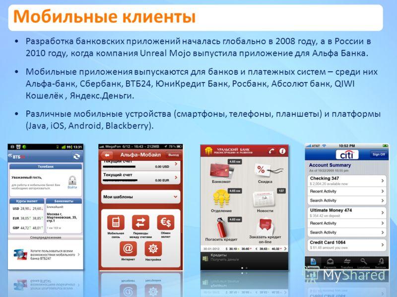 Разработка банковских приложений началась глобально в 2008 году, а в России в 2010 году, когда компания Unreal Mojo выпустила приложение для Альфа Банка. Мобильные приложения выпускаются для банков и платежных систем – среди них Альфа-банк, Сбербанк,