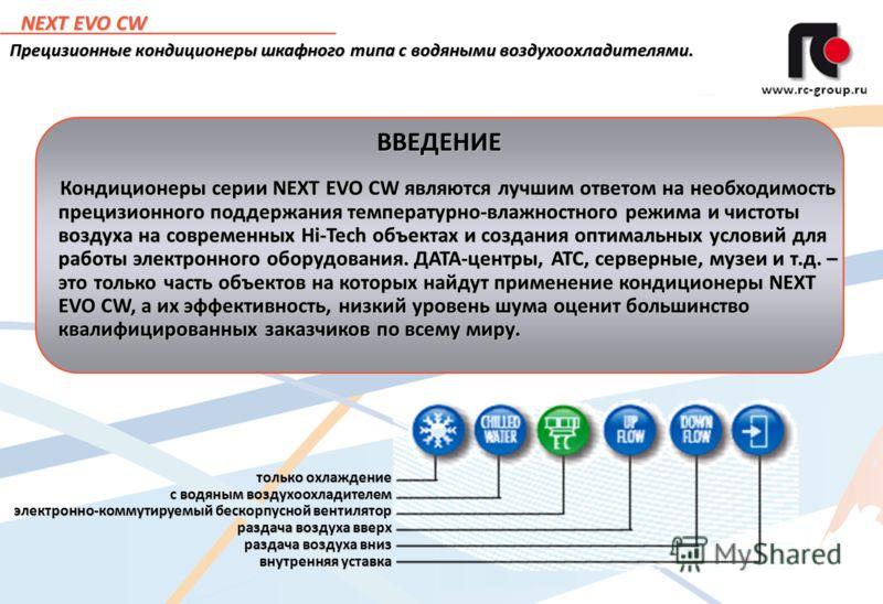 2 NEXT EVO CW Прецизионные кондиционеры шкафного типа с водяными воздухоохладителями. только охлаждение с водяным воздухоохладителем электронно-коммутируемый бескорпусной вентилятор раздача воздуха вверх раздача воздуха вниз внутренняя уставка Кондиц