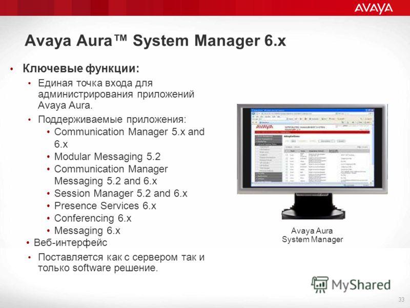 Avaya Aura System Manager 6.х 33 Avaya Aura System Manager Ключевые функции: Единая точка входа для администрирования приложений Avaya Aura. Поддерживаемые приложения: Communication Manager 5.x and 6.х Modular Messaging 5.2 Communication Manager Mess