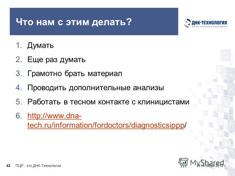 ПЦР - это ДНК-Технология4314 октября 2012 г. Что нам с этим делать? 1.Думать 2.Еще раз думать 3.Грамотно брать материал 4.Проводить дополнительные анализы 5.Работать в тесном контакте с клиницистами 6.http://www.dna- tech.ru/information/fordoctors/di