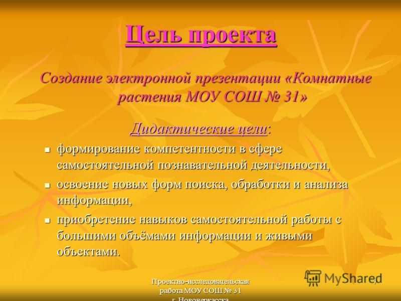 Проектно-исследовательская работа МОУ СОШ 31 г. Новочеркасска 7 Цель проекта Дидактические цели: формирование компетентности в сфере самостоятельной познавательной деятельности, формирование компетентности в сфере самостоятельной познавательной деяте