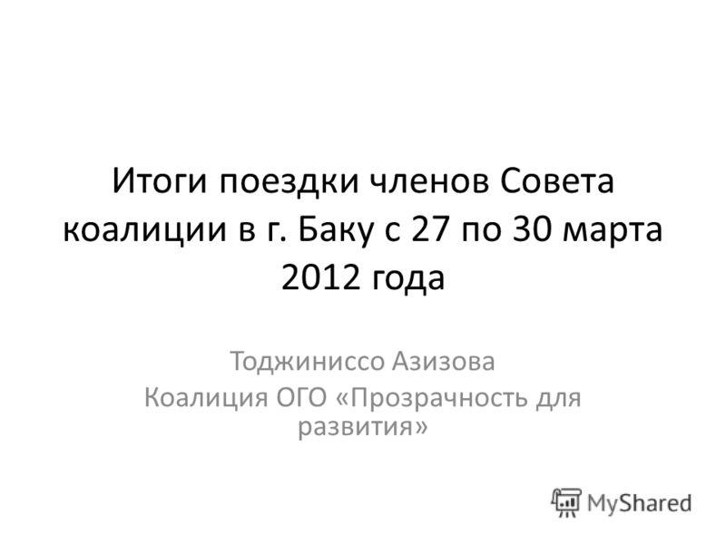 Итоги поездки членов Совета коалиции в г. Баку с 27 по 30 марта 2012 года Тоджиниссо Азизова Коалиция ОГО «Прозрачность для развития»