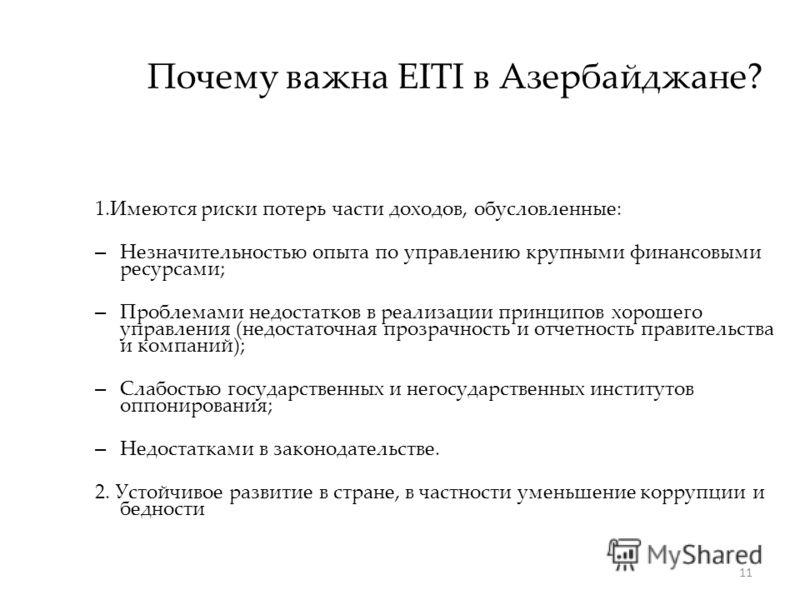 11 Почему важна EITI в Азербайджане? 1.Имеются риски потерь части доходов, обусловленные: – Незначительностью опыта по управлению крупными финансовыми ресурсами; – Проблемами недостатков в реализации принципов хорошего управления (недостаточная прозр