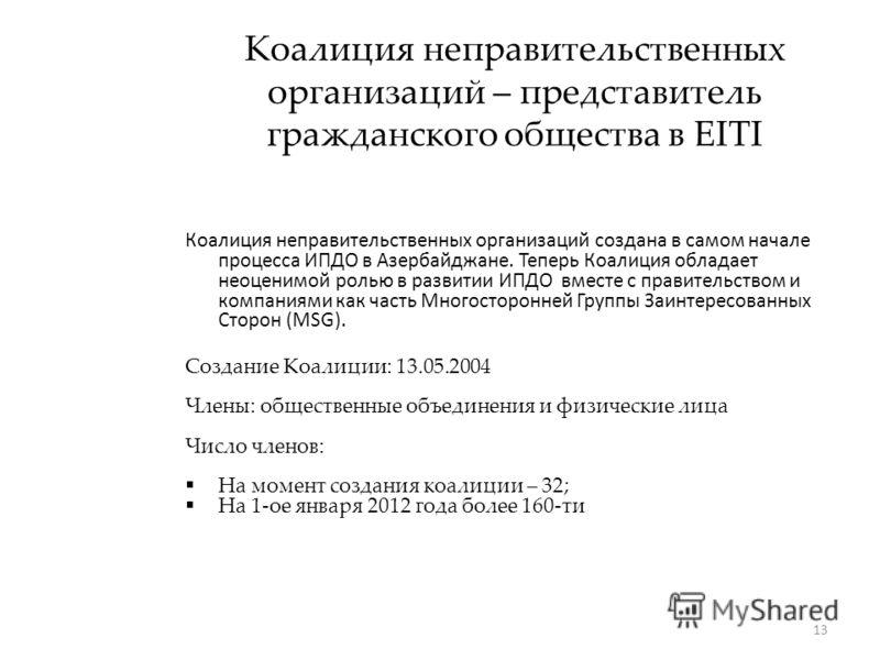 13 Коалиция неправительственных организаций – представитель гражданского общества в EITI Коалиция неправительственных организаций создана в самом начале процесса ИПДО в Азербайджане. Теперь Коалиция обладает неоценимой ролью в развитии ИПДО вместе с