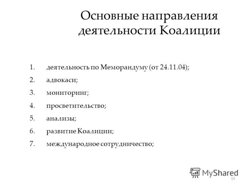 15 Основные направления деятельности Коалиции 1.деятельность по Меморандуму (от 24.11.04); 2.адвокаси; 3.мониторинг; 4.просветительство; 5.анализы; 6.развитие Коалиции; 7.международное сотрудничество;