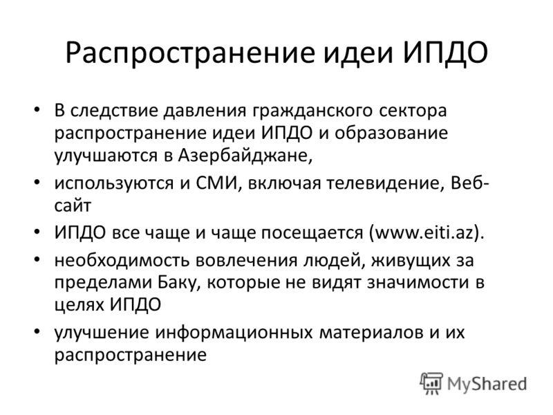 Распространение идеи ИПДО В следствие давления гражданского сектора распространение идеи ИПДО и образование улучшаются в Азербайджане, используются и СМИ, включая телевидение, Веб- сайт ИПДО все чаще и чаще посещается (www.eiti.az). необходимость вов
