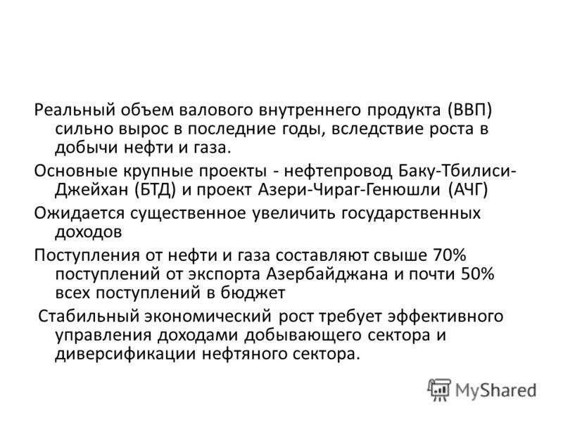 Реальный объем валового внутреннего продукта (ВВП) сильно вырос в последние годы, вследствие роста в добычи нефти и газа. Основные крупные проекты - нефтепровод Баку-Тбилиси- Джейхан (БТД) и проект Азери-Чираг-Генюшли (АЧГ) Ожидается существенное уве