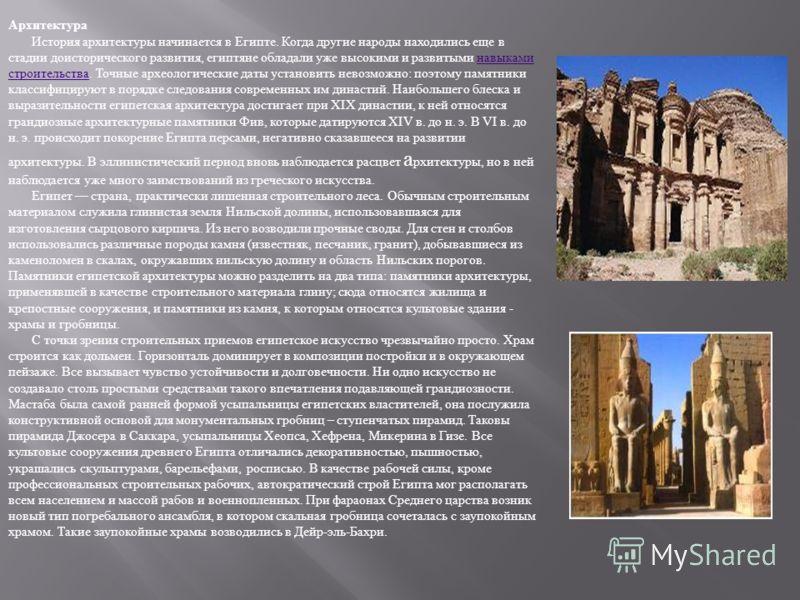 Архитектура История архитектуры начинается в Египте. Когда другие народы находились еще в стадии доисторического развития, египтяне обладали уже высокими и развитыми навыками строительства. Точные археологические даты установить невозможно : поэтому