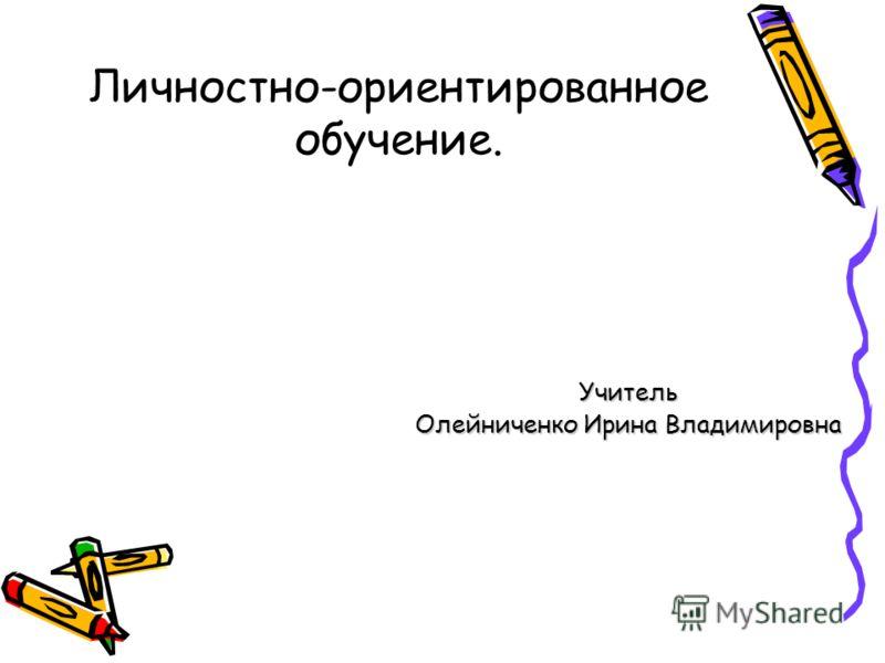 Личностно-ориентированное обучение. Учитель Олейниченко Ирина Владимировна