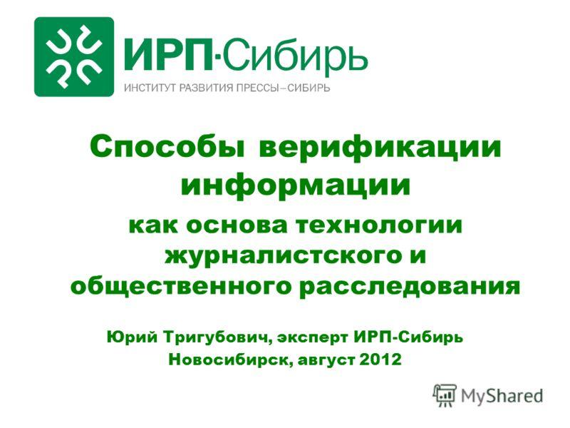 Способы верификации информации как основа технологии журналистского и общественного расследования Юрий Тригубович, эксперт ИРП-Сибирь Новосибирск, август 2012
