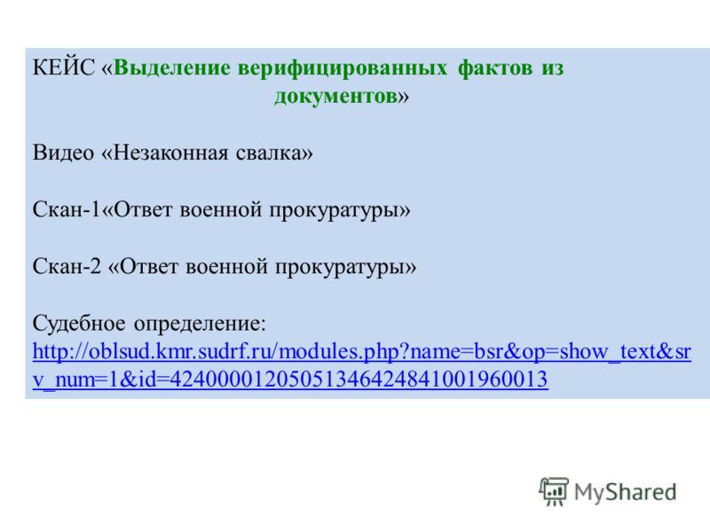 КЕЙС «Выделение верифицированных фактов из документов» Видео «Незаконная свалка» Скан-1«Ответ военной прокуратуры» Скан-2 «Ответ военной прокуратуры» Судебное определение: http://oblsud.kmr.sudrf.ru/modules.php?name=bsr&op=show_text&sr v_num=1&id=424