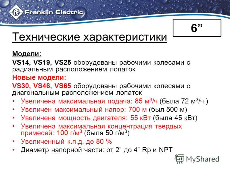 Технические характеристики Модели: VS14, VS19, VS25 оборудованы рабочими колесами с радиальным расположением лопаток Новые модели: VS30, VS46, VS65 оборудованы рабочими колесами с диагональным расположением лопаток Увеличена максимальная подача: 85 м