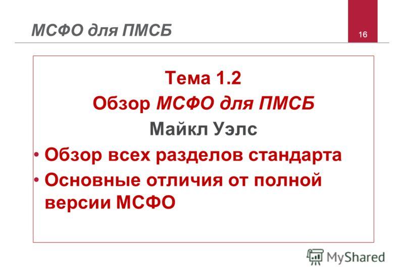 16 МСФО для ПМСБ Тема 1.2 Обзор МСФО для ПМСБ Майкл Уэлс Обзор всех разделов стандарта Основные отличия от полной версии МСФО