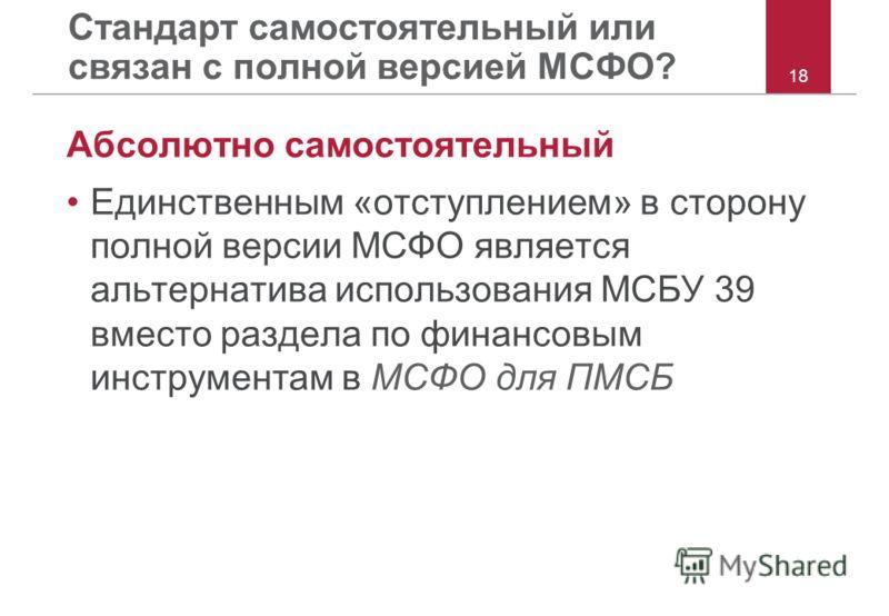 18 Стандарт самостоятельный или связан с полной версией МСФО? Абсолютно самостоятельный Единственным «отступлением» в сторону полной версии МСФО является альтернатива использования МСБУ 39 вместо раздела по финансовым инструментам в МСФО для ПМСБ