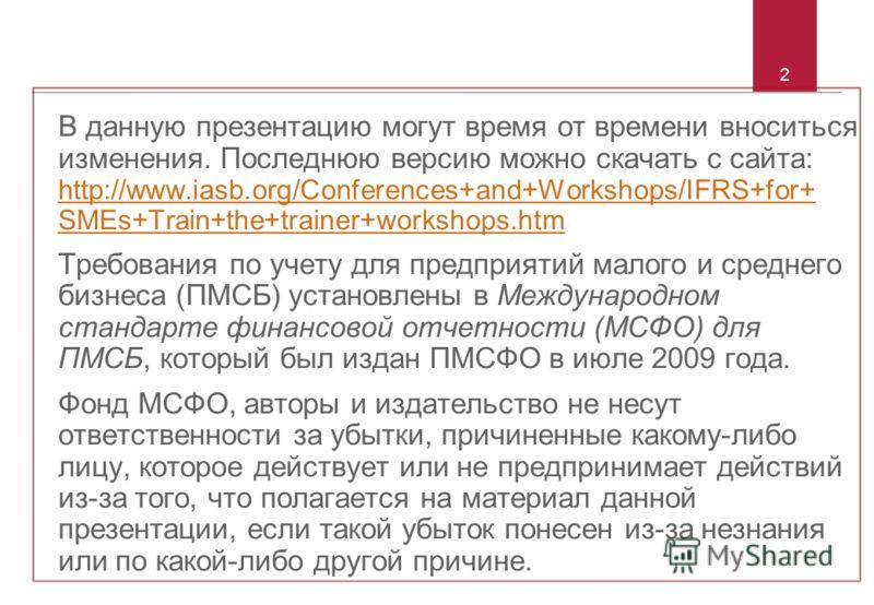 2 В данную презентацию могут время от времени вноситься изменения. Последнюю версию можно скачать с сайта: http://www.iasb.org/Conferences+and+Workshops/IFRS+for+ SMEs+Train+the+trainer+workshops.htm http://www.iasb.org/Conferences+and+Workshops/IFRS