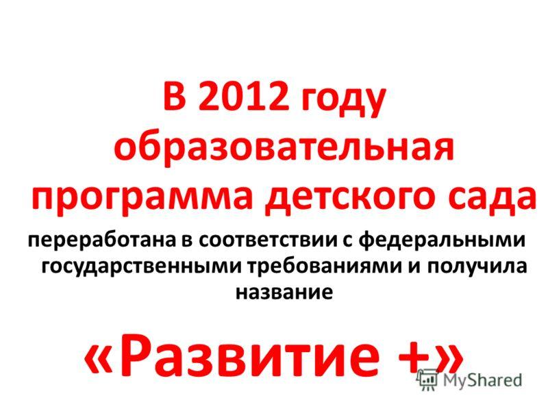 В 2012 году образовательная программа детского сада переработана в соответствии с федеральными государственными требованиями и получила название «Развитие +»