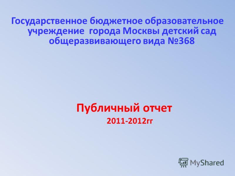 Государственное бюджетное образовательное учреждение города Москвы детский сад общеразвивающего вида 368 Публичный отчет 2011-2012гг