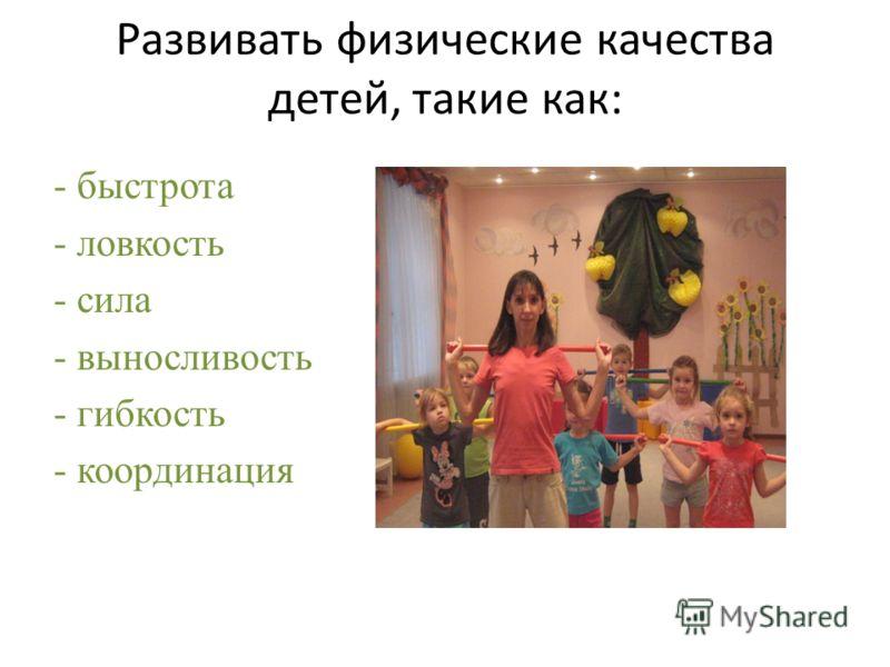 Развивать физические качества детей, такие как: - быстрота - ловкость - сила - выносливость - гибкость - координация