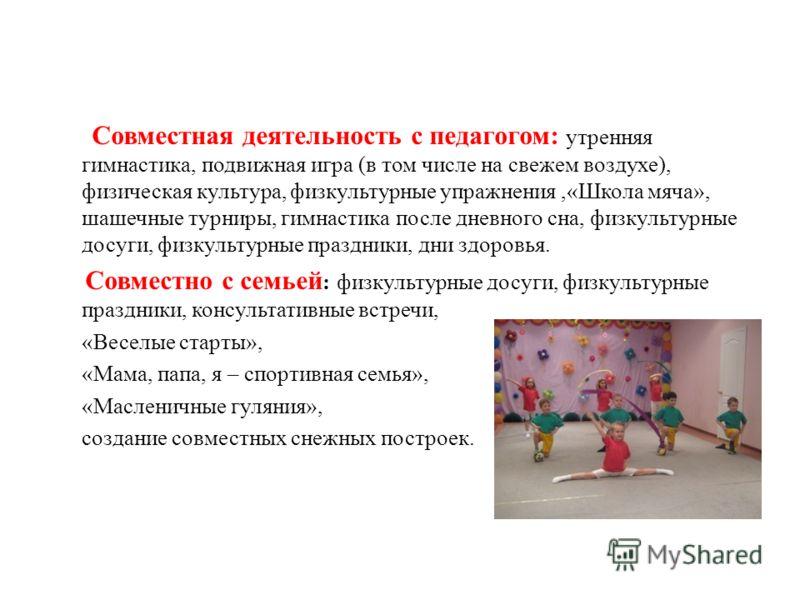 Совместная деятельность с педагогом: утренняя гимнастика, подвижная игра (в том числе на свежем воздухе), физическая культура, физкультурные упражнения,«Школа мяча», шашечные турниры, гимнастика после дневного сна, физкультурные досуги, физкультурные