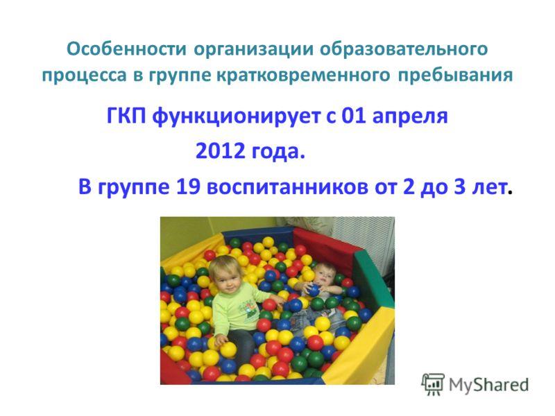 Особенности организации образовательного процесса в группе кратковременного пребывания ГКП функционирует с 01 апреля 2012 года. В группе 19 воспитанников от 2 до 3 лет.