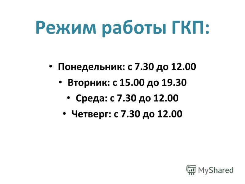 Режим работы ГКП: Понедельник: с 7.30 до 12.00 Вторник: с 15.00 до 19.30 Среда: с 7.30 до 12.00 Четверг: с 7.30 до 12.00