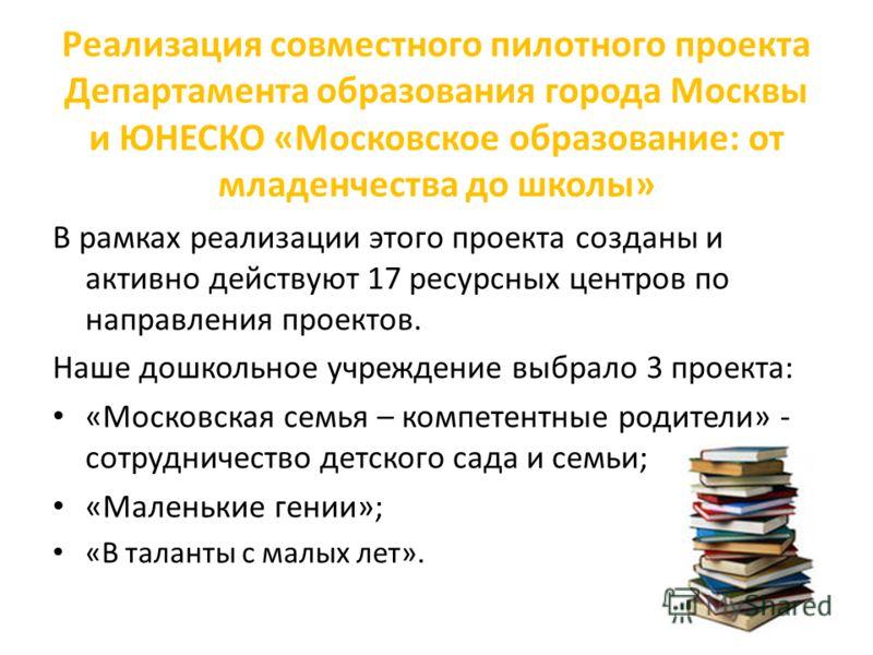 Реализация совместного пилотного проекта Департамента образования города Москвы и ЮНЕСКО «Московское образование: от младенчества до школы» В рамках реализации этого проекта созданы и активно действуют 17 ресурсных центров по направления проектов. На