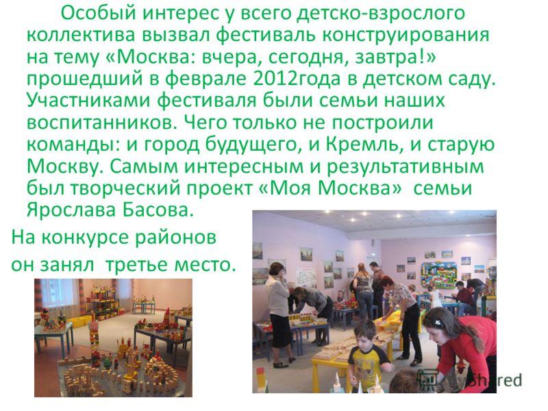 Особый интерес у всего детско-взрослого коллектива вызвал фестиваль конструирования на тему «Москва: вчера, сегодня, завтра!» прошедший в феврале 2012года в детском саду. Участниками фестиваля были семьи наших воспитанников. Чего только не построили