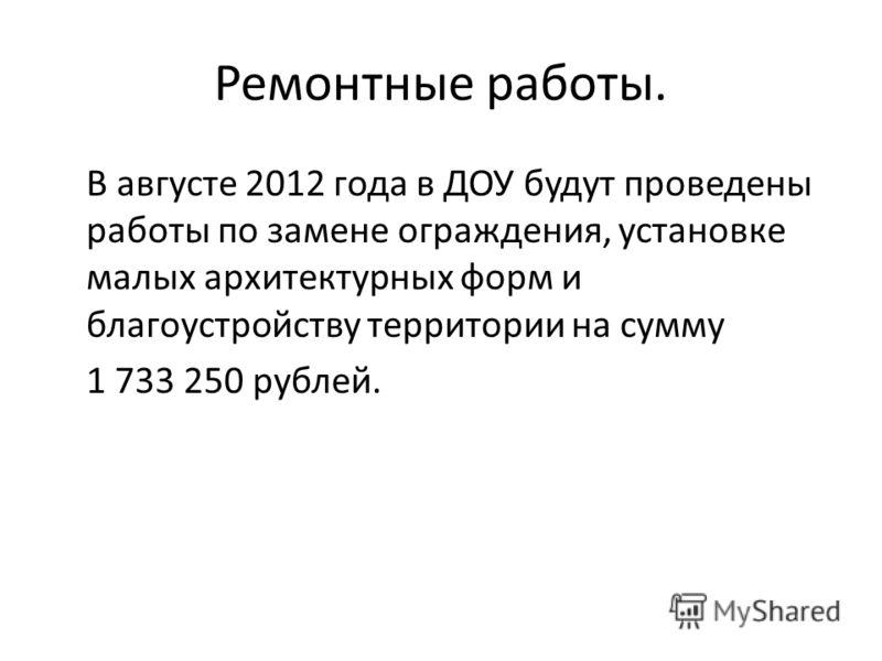 Ремонтные работы. В августе 2012 года в ДОУ будут проведены работы по замене ограждения, установке малых архитектурных форм и благоустройству территории на сумму 1 733 250 рублей.