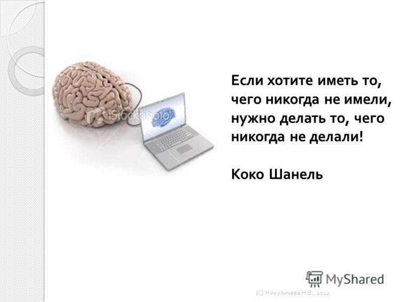 7 Если хотите иметь то, чего никогда не имели, нужно делать то, чего никогда не делали ! Коко Шанель ( С ) Никуличева Н. В., 2012
