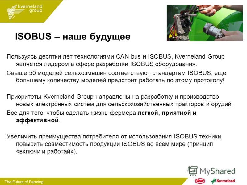 ISOBUS – наше будущее Пользуясь десятки лет технологиями CAN-bus и ISOBUS, Kverneland Group является лидером в сфере разработки ISOBUS оборудования. Свыше 50 моделей сельхозмашин соответствуют стандартам ISOBUS, еще большему количеству моделей предст