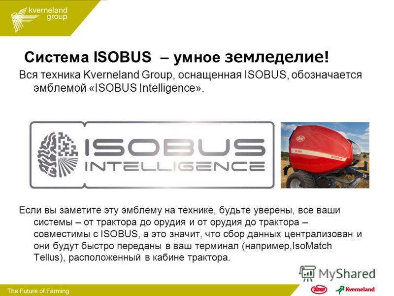 Система ISOBUS – умное земледелие! Вся техника Kverneland Group, оснащенная ISOBUS, обозначается эмблемой «ISOBUS Intelligence». Если вы заметите эту эмблему на технике, будьте уверены, все ваши системы – от трактора до орудия и от орудия до трактора