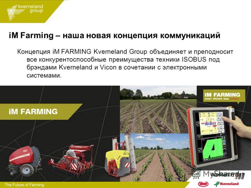 iM Farming – наша новая концепция коммуникаций Концепция iM FARMING Kverneland Group объединяет и преподносит все конкурентоспособные преимущества техники ISOBUS под брэндами Kverneland и Vicon в сочетании с электронными системами.
