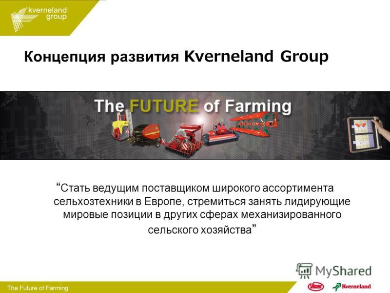 Концепция развития Kverneland Group Стать ведущим поставщиком широкого ассортимента сельхозтехники в Европе, стремиться занять лидирующие мировые позиции в других сферах механизированного сельского хозяйства