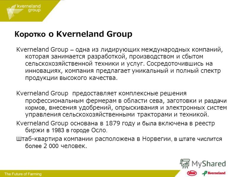 Коротко о Kverneland Group Kverneland Group – одна из лидирующих международных компаний, которая занимается разработкой, производством и сбытом сельскохозяйственной техники и услуг. Сосредоточившись на инновациях, компания предлагает уникальный и пол