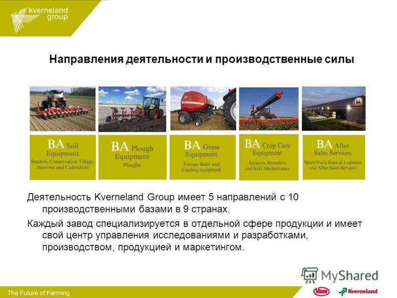 Направления деятельности и производственные силы Деятельность Kverneland Group имеет 5 направлений с 10 производственными базами в 9 странах. Каждый завод специализируется в отдельной сфере продукции и имеет свой центр управления исследованиями и раз