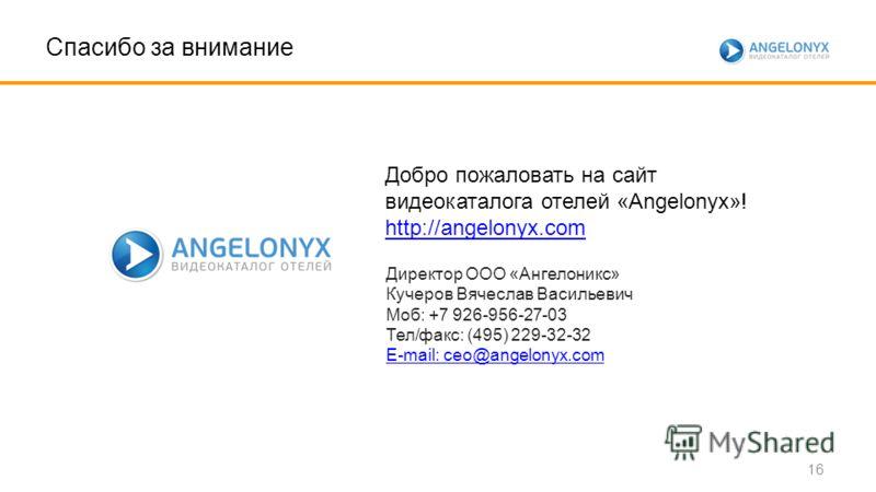 Спасибо за внимание Добро пожаловать на сайт видеокаталога отелей «Angelonyx»! http://angelonyx.com Директор ООО «Ангелоникс» Кучеров Вячеслав Васильевич Моб: +7 926-956-27-03 Тел/факс: (495) 229-32-32 E-mail: ceo@angelonyx.com 16