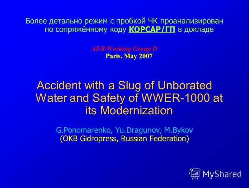 Более детально режим с пробкой ЧК проанализирован по сопряжённому коду КОРСАР/ГП в докладе AER Working Group D Paris, May 2007 Accident with a Slug of Unborated Water and Safety of WWER-1000 at its Modernization G.Ponomarenko, Yu.Dragunov, M.Bykov (O
