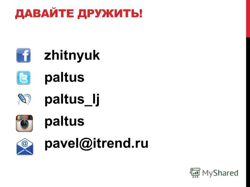 ДАВАЙТЕ ДРУЖИТЬ! zhitnyuk paltus paltus_lj paltus pavel@itrend.ru