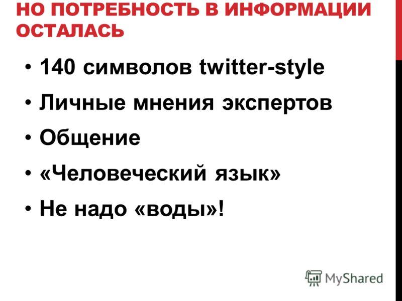 НО ПОТРЕБНОСТЬ В ИНФОРМАЦИИ ОСТАЛАСЬ 140 символов twitter-style Личные мнения экспертов Общение «Человеческий язык» Не надо «воды»!