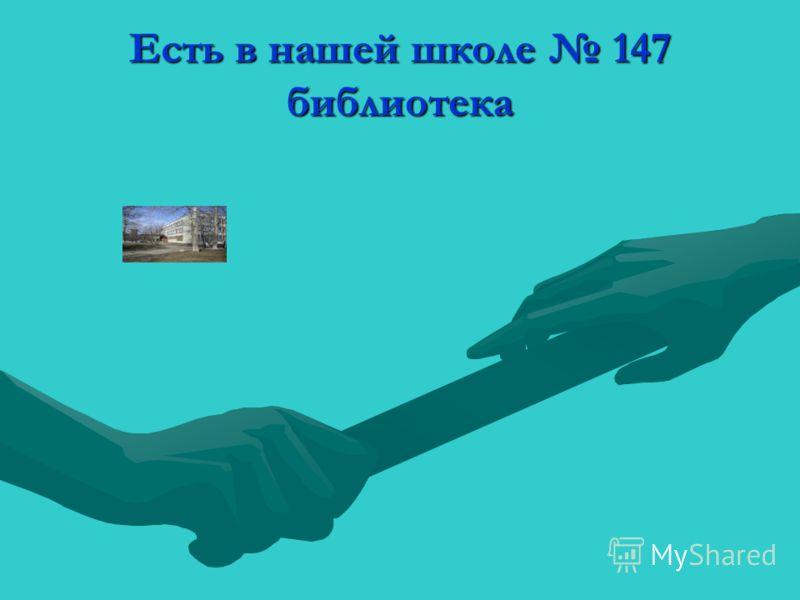 Есть в нашей школе 147 библиотека